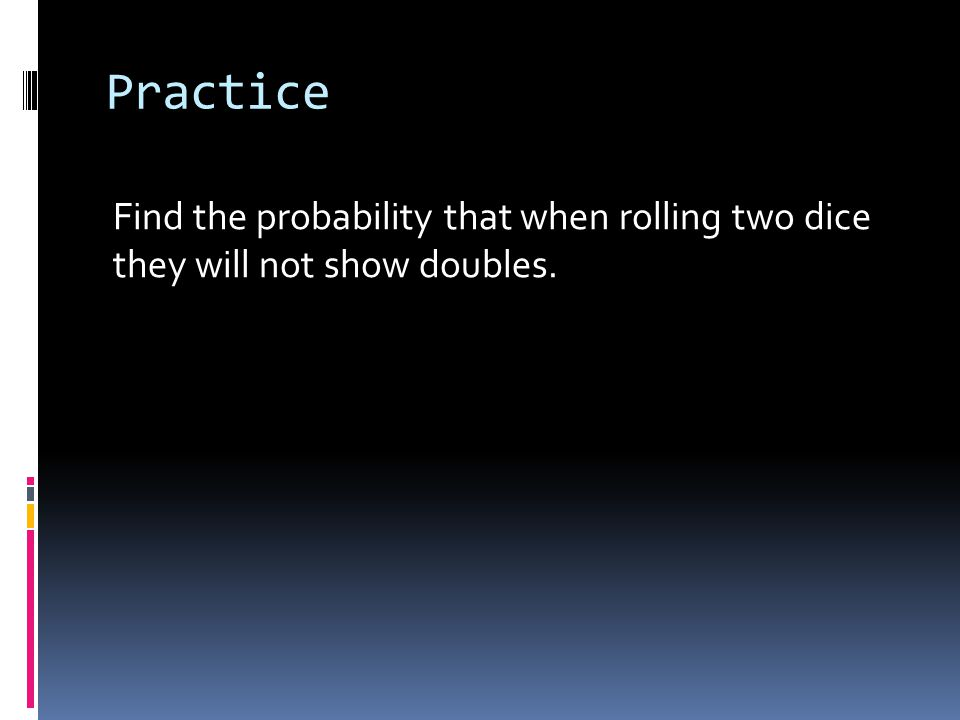 Practice Find the probability that when rolling two dice they will not show doubles.