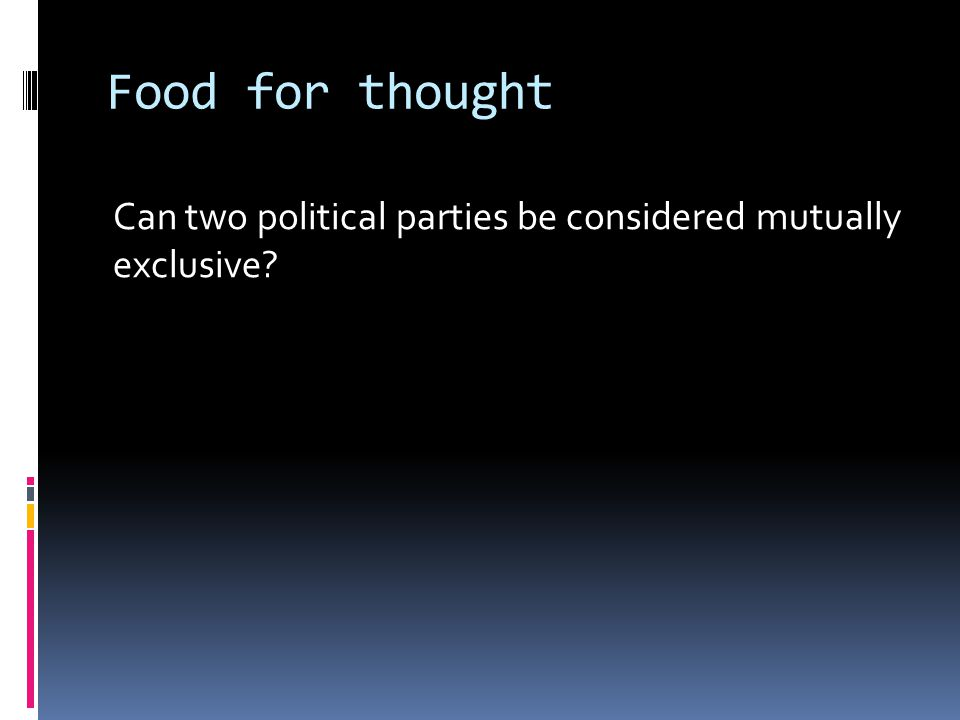 Food for thought Can two political parties be considered mutually exclusive