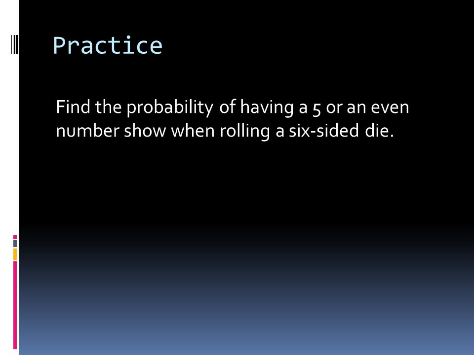 Practice Find the probability of having a 5 or an even number show when rolling a six-sided die.