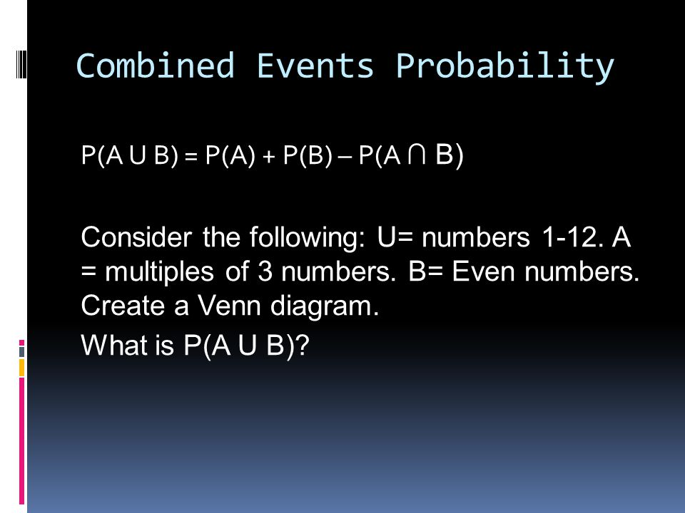 Combined Events Probability P(A U B) = P(A) + P(B) – P(A ∩ B) Consider the following: U= numbers 1-12.