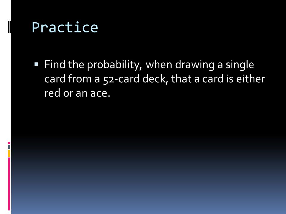 Practice  Find the probability, when drawing a single card from a 52-card deck, that a card is either red or an ace.