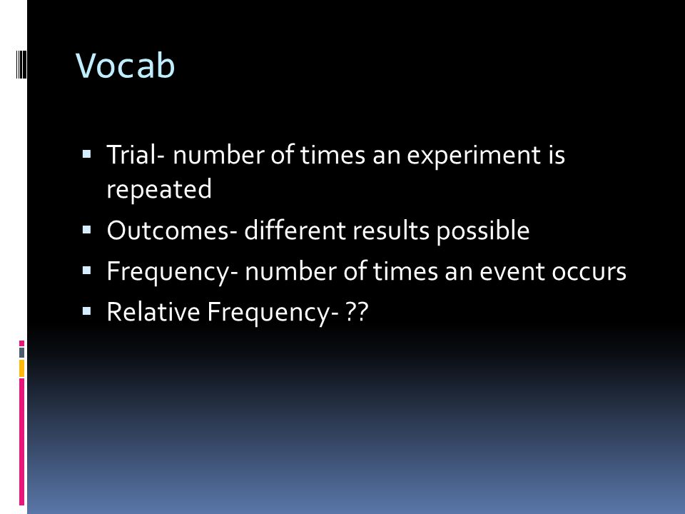 Vocab  Trial- number of times an experiment is repeated  Outcomes- different results possible  Frequency- number of times an event occurs  Relative Frequency-
