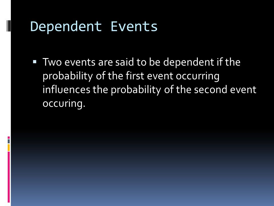 Dependent Events  Two events are said to be dependent if the probability of the first event occurring influences the probability of the second event occuring.