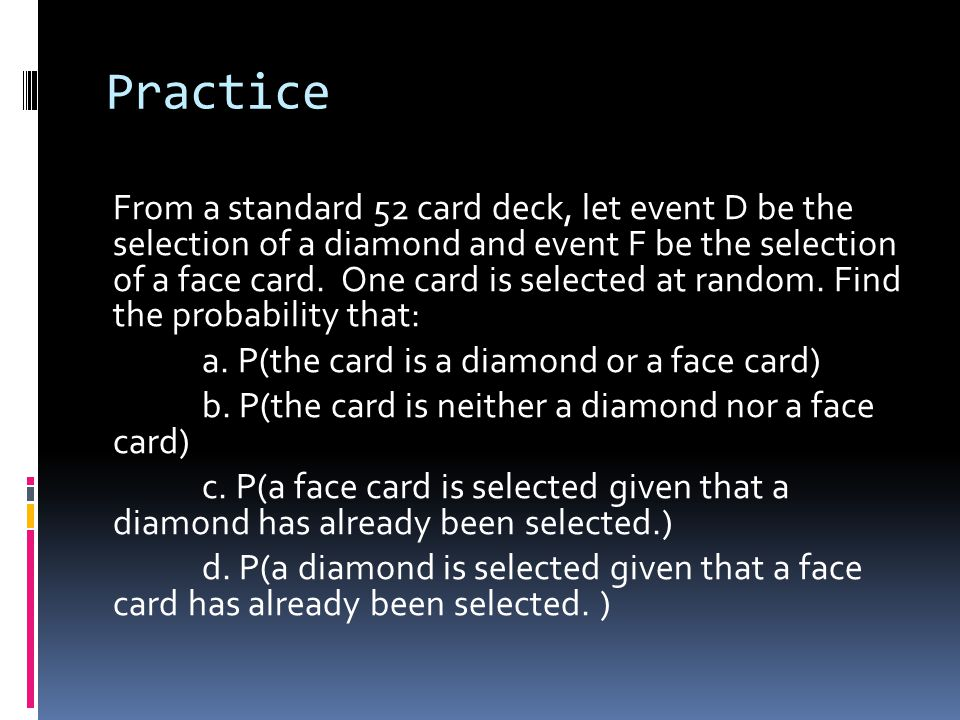 Practice From a standard 52 card deck, let event D be the selection of a diamond and event F be the selection of a face card.