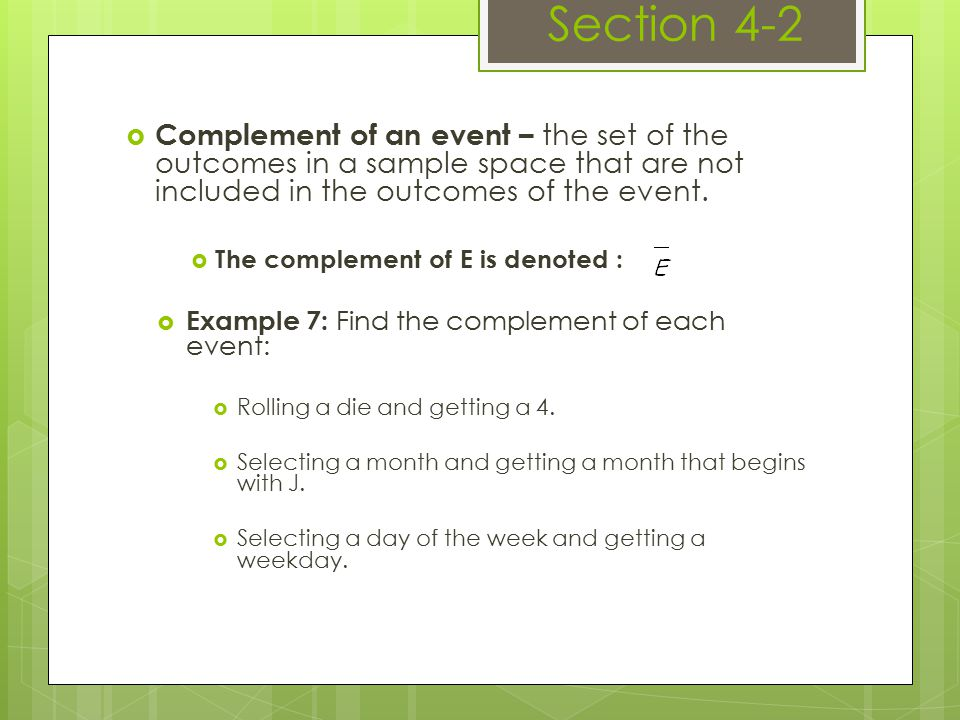  Complement of an event – the set of the outcomes in a sample space that are not included in the outcomes of the event.