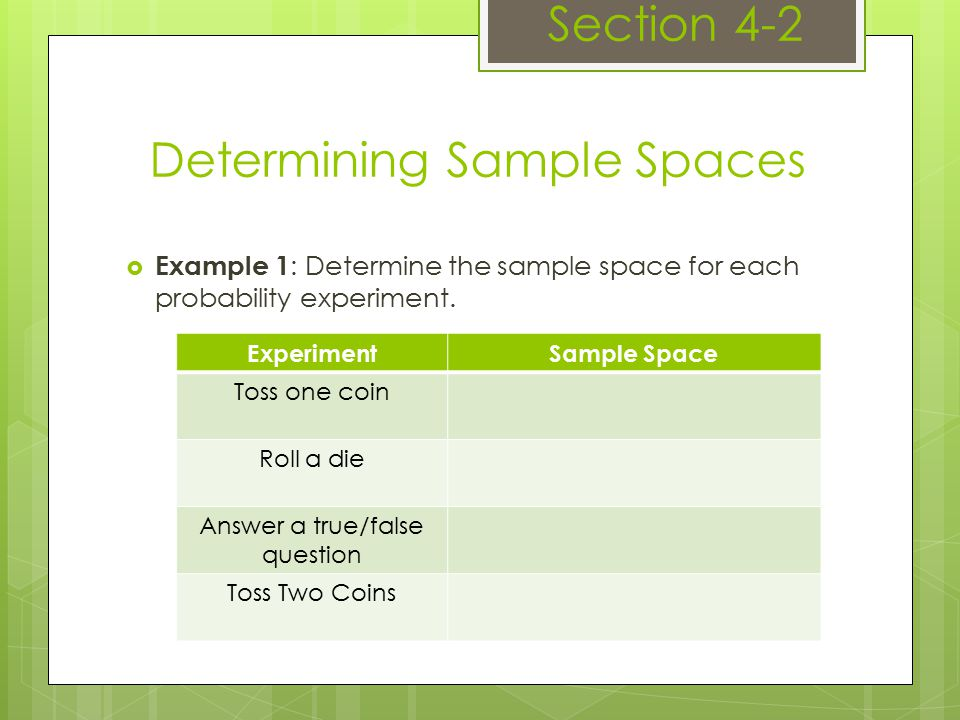 Determining Sample Spaces Section 4-2  Example 1 : Determine the sample space for each probability experiment.