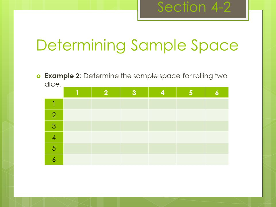 Determining Sample Space Section 4-2  Example 2 : Determine the sample space for rolling two dice.