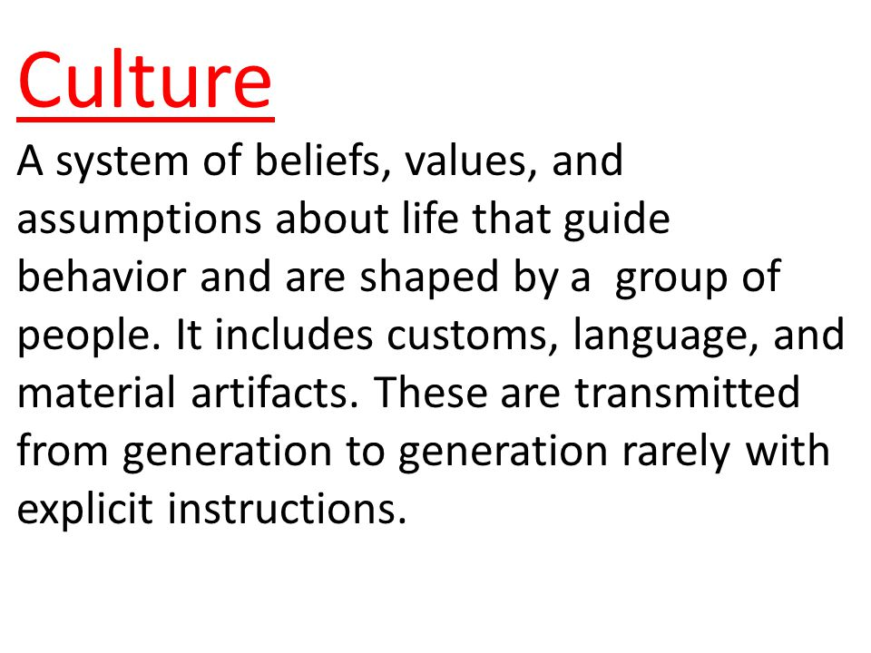Culture A system of beliefs, values, and assumptions about life that guide behavior and are shaped by a group of people.