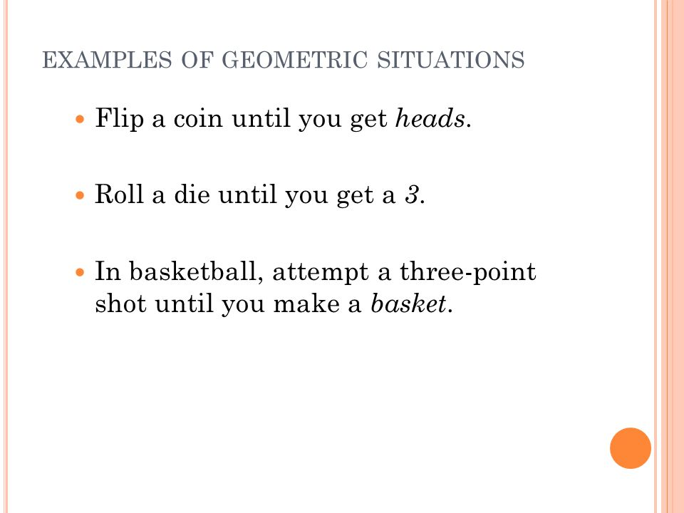 EXAMPLES OF GEOMETRIC SITUATIONS Flip a coin until you get heads.