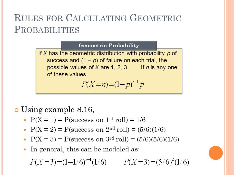 R ULES FOR C ALCULATING G EOMETRIC P ROBABILITIES Using example 8.16, P(X = 1) = P(success on 1 st roll) = 1/6 P(X = 2) = P(success on 2 nd roll) = (5/6)(1/6) P(X = 3) = P(success on 3 rd roll) = (5/6)(5/6)(1/6) In general, this can be modeled as: If X has the geometric distribution with probability p of success and (1 – p ) of failure on each trial, the possible values of X are 1, 2, 3, ….