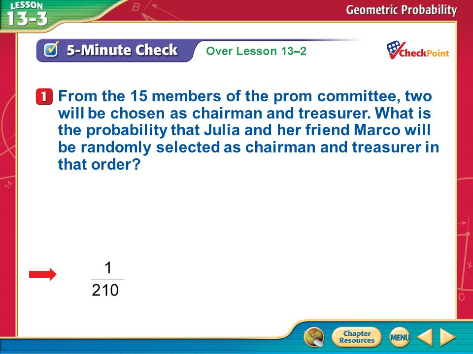 Over Lesson 13–2 A.A B.B C.C D.D 5-Minute Check 1 From the 15 members of the prom committee, two will be chosen as chairman and treasurer. What is the