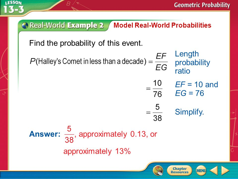 Example 2 Model Real-World Probabilities Find the probability of this event. Length probability ratio EF = 10 and EG = 76 Simplify. Answer:, approxima