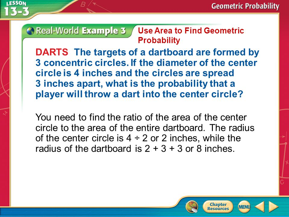 Example 3 Use Area to Find Geometric Probability DARTS The targets of a dartboard are formed by 3 concentric circles. If the diameter of the center ci