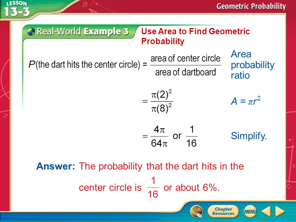 Example 3 Use Area to Find Geometric Probability Area probability ratio A = π r 2 Simplify. Answer:The probability that the dart hits in the center ci