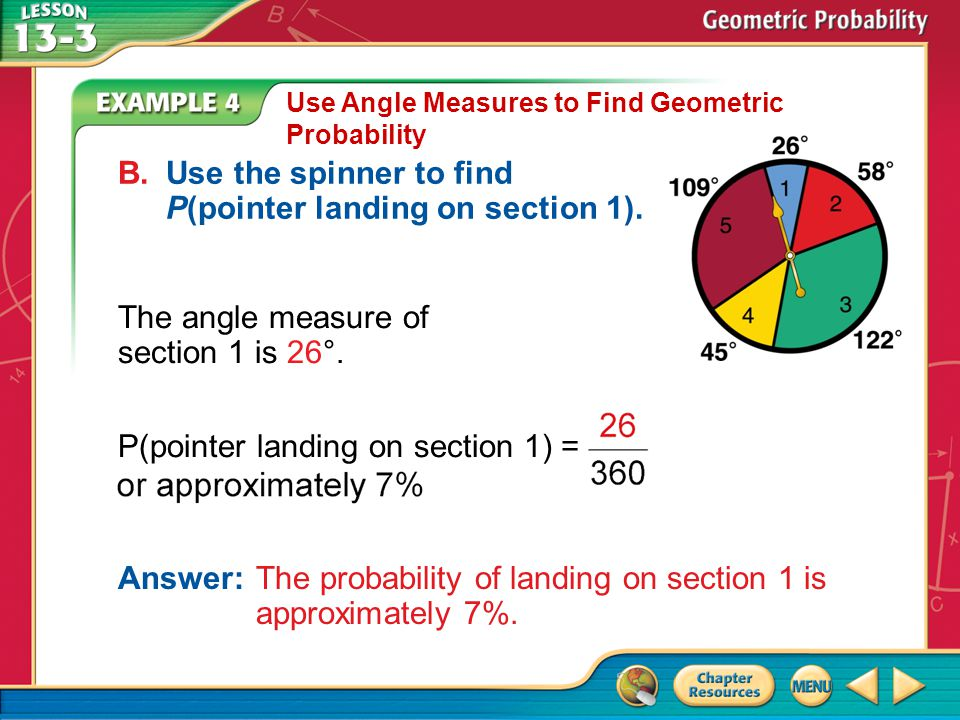 Example 4 Use Angle Measures to Find Geometric Probability B.Use the spinner to find P(pointer landing on section 1). The angle measure of section 1 i