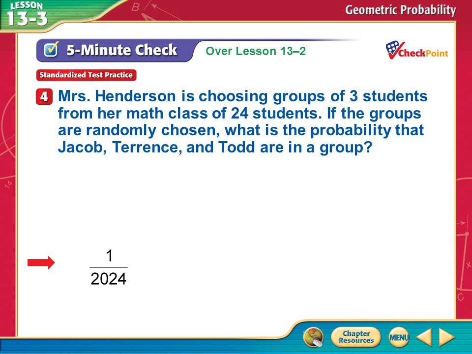 Over Lesson 13–2 A.A B.B C.C D.D 5-Minute Check 4 Mrs. Henderson is choosing groups of 3 students from her math class of 24 students. If the groups ar