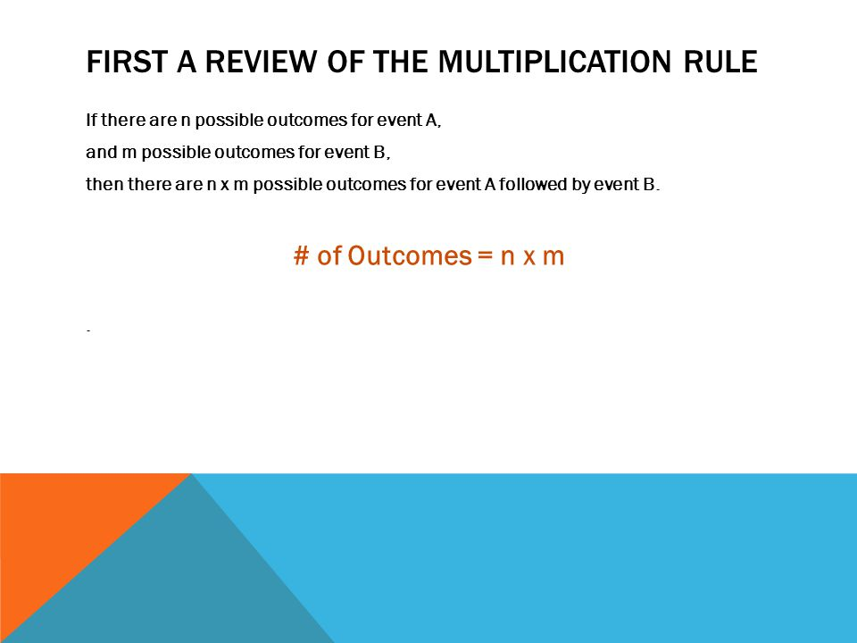 FIRST A REVIEW OF THE MULTIPLICATION RULE If there are n possible outcomes for event A, and m possible outcomes for event B, then there are n x m possible outcomes for event A followed by event B.