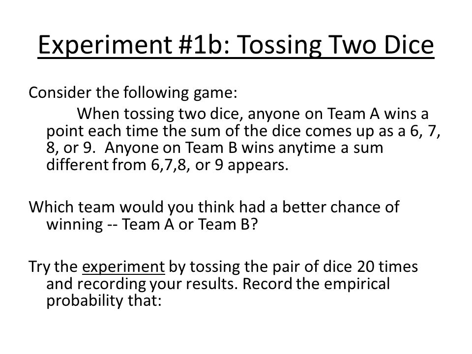 Experiment #1b: Tossing Two Dice Consider the following game: When tossing two dice, anyone on Team A wins a point each time the sum of the dice comes up as a 6, 7, 8, or 9.