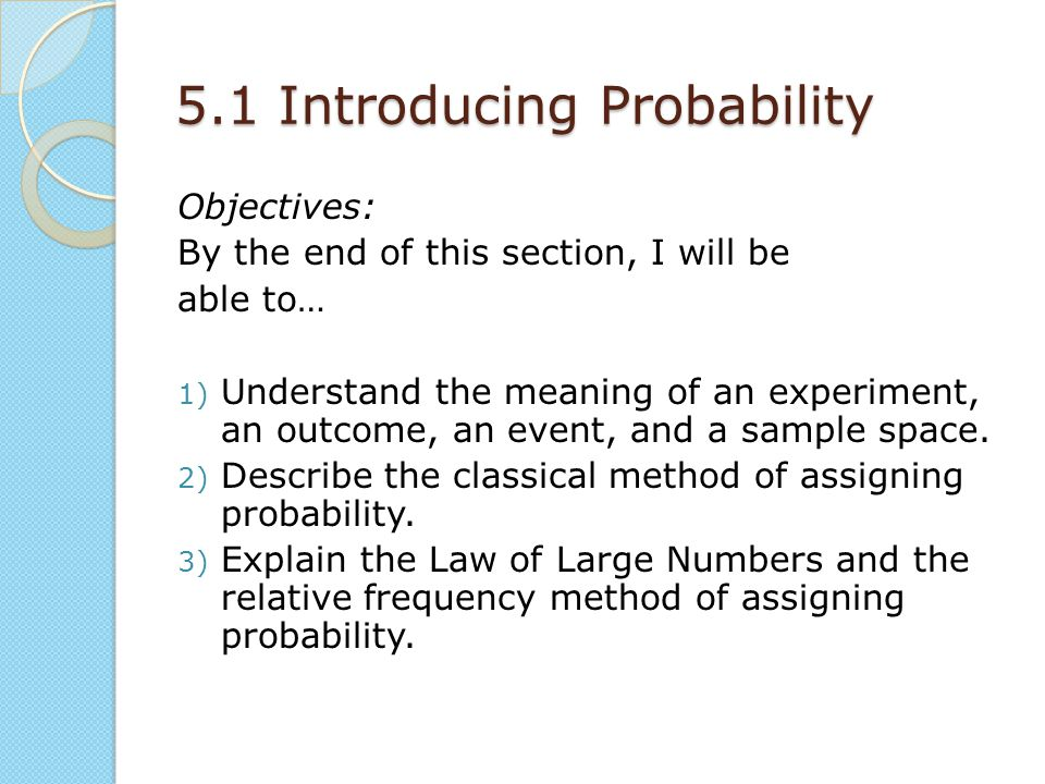 5.1 Introducing Probability Objectives: By the end of this section, I will be able to… 1) Understand the meaning of an experiment, an outcome, an event, and a sample space.