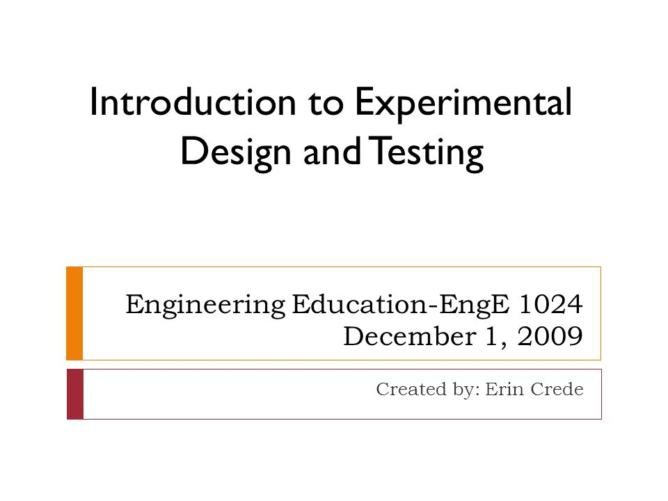 Engineering Education-EngE 1024 December 1, 2009 Created by: Erin Crede Introduction to Experimental Design and Testing