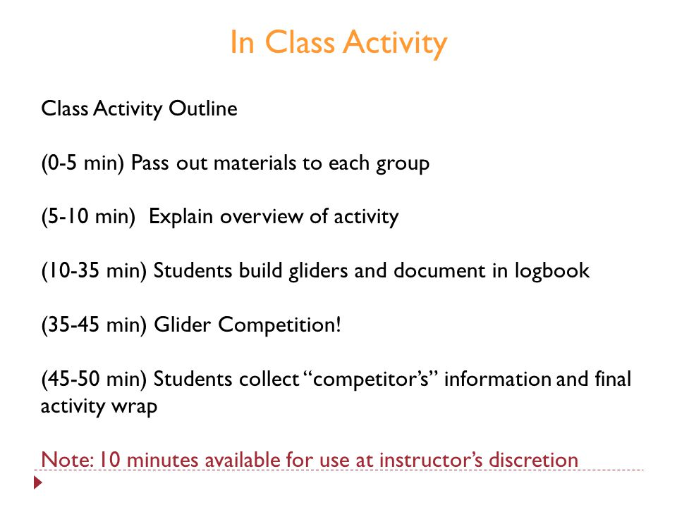 In Class Activity Class Activity Outline (0-5 min) Pass out materials to each group (5-10 min) Explain overview of activity (10-35 min) Students build gliders and document in logbook (35-45 min) Glider Competition.