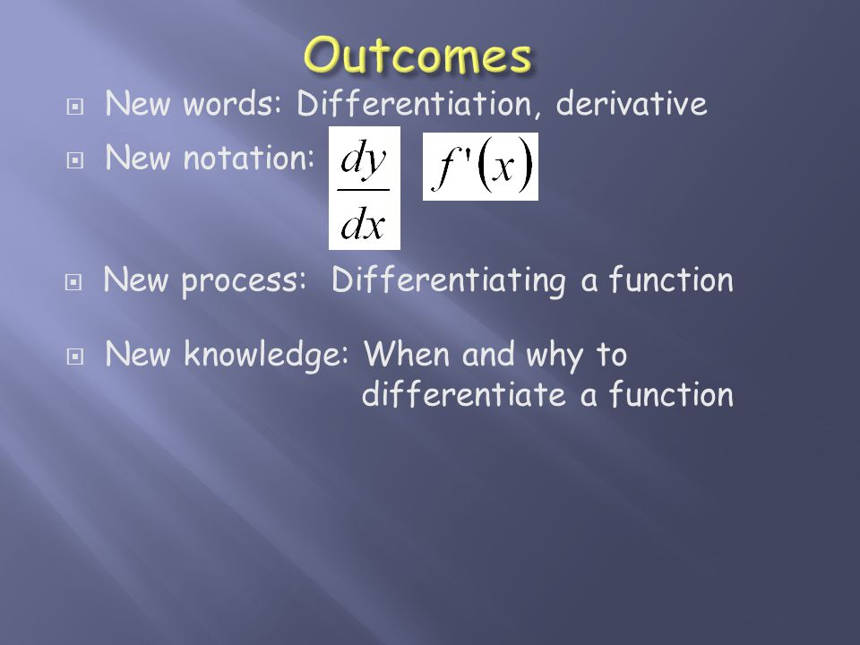  New words: Differentiation, derivative  New notation:  New process: Differentiating a function  New knowledge: When and why to differentiate a function