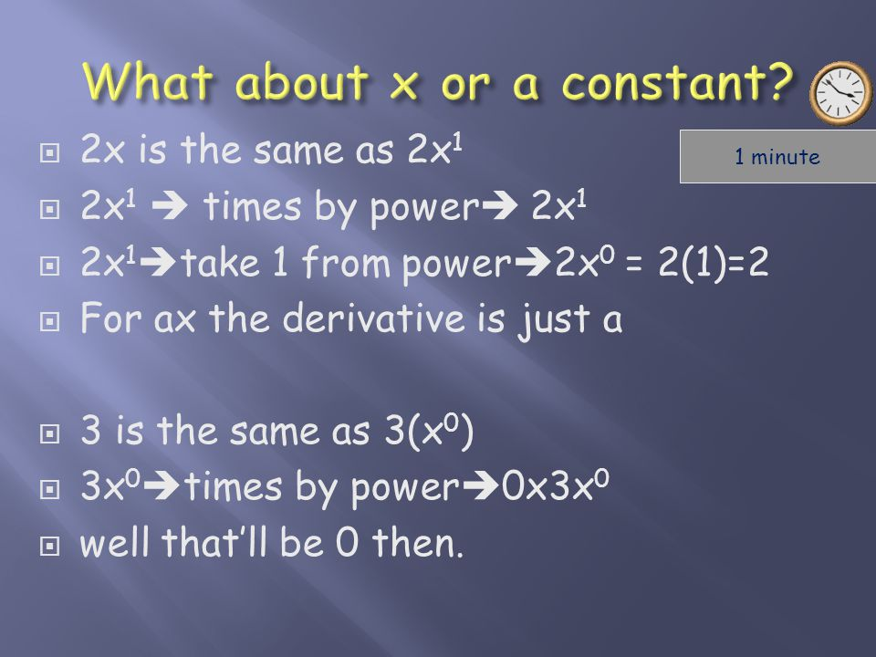 22x is the same as 2x 1 22x 1  times by power  2x 1 22x 1  take 1 from power  2x 0 = 2(1)=2 FFor ax the derivative is just a 33 is the same as 3(x 0 ) 33x 0  times by power  0x3x 0 wwell that'll be 0 then.