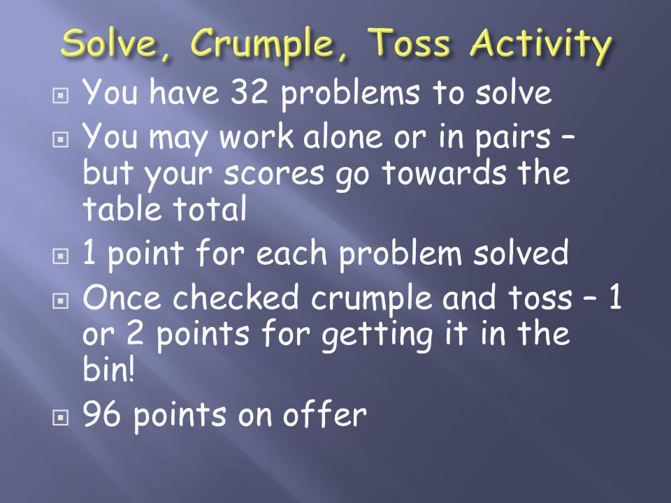  You have 32 problems to solve  You may work alone or in pairs – but your scores go towards the table total  1 point for each problem solved  Once checked crumple and toss – 1 or 2 points for getting it in the bin.