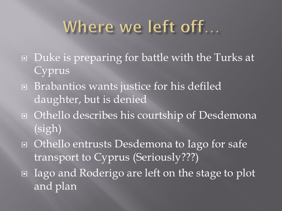  Duke is preparing for battle with the Turks at Cyprus  Brabantios wants justice for his defiled daughter, but is denied  Othello describes his courtship of Desdemona (sigh)  Othello entrusts Desdemona to Iago for safe transport to Cyprus (Seriously???)  Iago and Roderigo are left on the stage to plot and plan