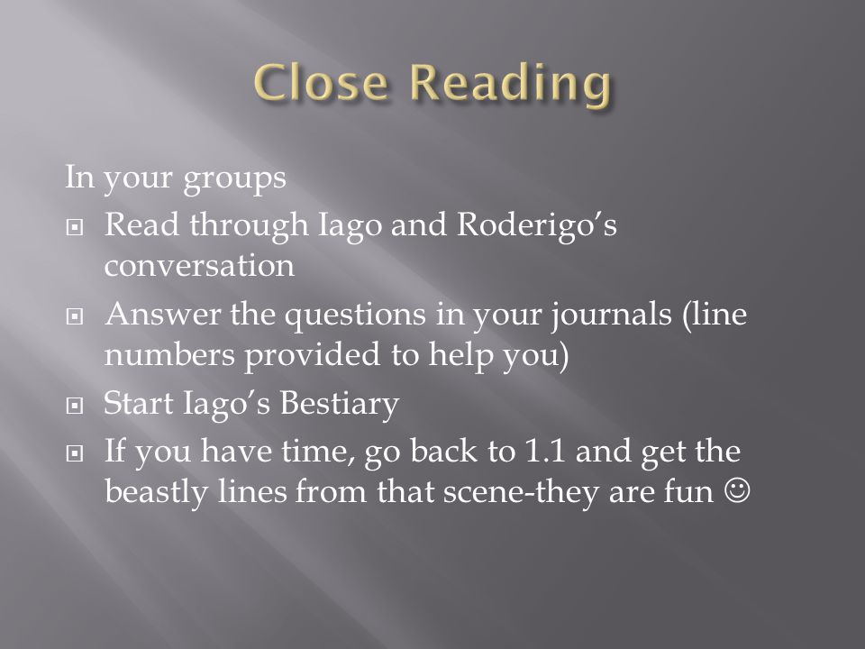 In your groups  Read through Iago and Roderigo's conversation  Answer the questions in your journals (line numbers provided to help you)  Start Iago's Bestiary  If you have time, go back to 1.1 and get the beastly lines from that scene-they are fun