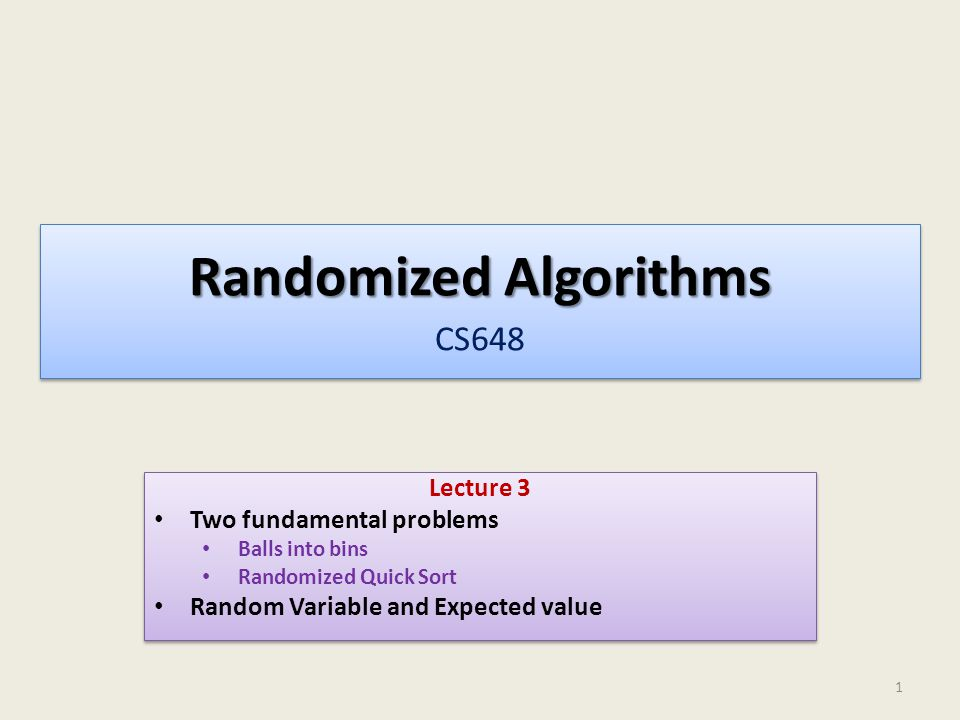 Randomized Algorithms Randomized Algorithms CS648 Lecture 3 Two fundamental problems Balls into bins Randomized Quick Sort Random Variable and Expected value Lecture 3 Two fundamental problems Balls into bins Randomized Quick Sort Random Variable and Expected value 1