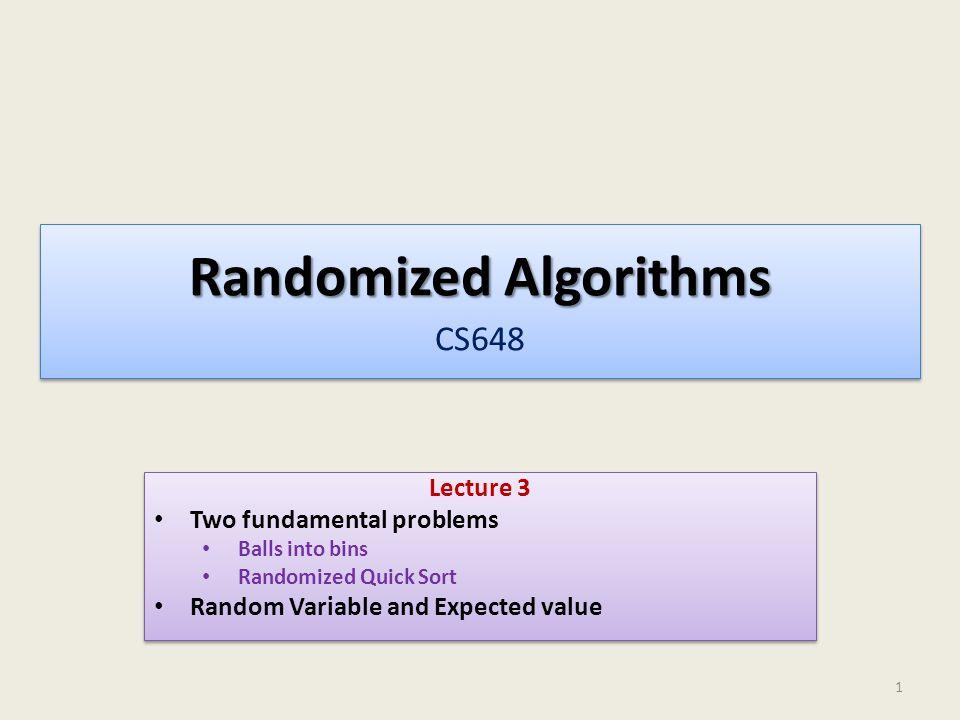 Randomized Algorithms Randomized Algorithms CS648 Lecture 3 Two fundamental problems Balls into bins Randomized Quick Sort Random Variable and Expecte