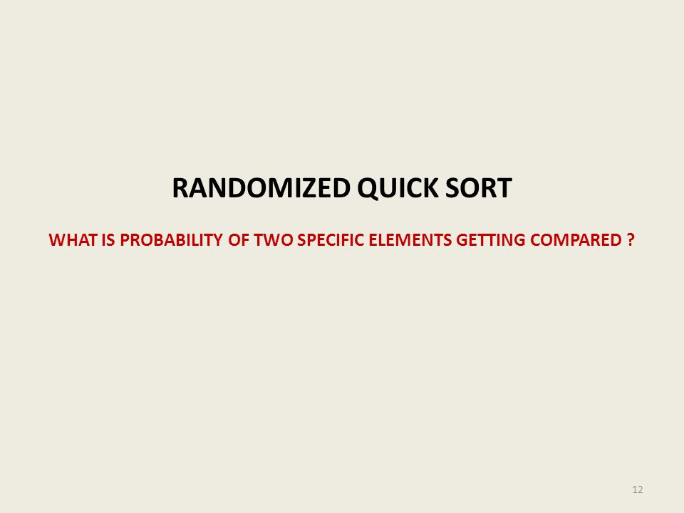 RANDOMIZED QUICK SORT WHAT IS PROBABILITY OF TWO SPECIFIC ELEMENTS GETTING COMPARED ? 12