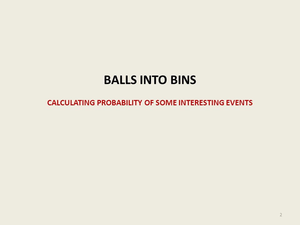 BALLS INTO BINS CALCULATING PROBABILITY OF SOME INTERESTING EVENTS 2