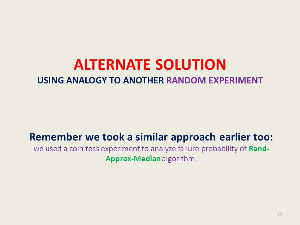 ALTERNATE SOLUTION USING ANALOGY TO ANOTHER RANDOM EXPERIMENT Remember we took a similar approach earlier too: we used a coin toss experiment to analyze failure probability of Rand- Approx-Median algorithm.