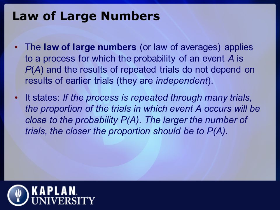 Law of Large Numbers The law of large numbers (or law of averages) applies to a process for which the probability of an event A is P(A) and the results of repeated trials do not depend on results of earlier trials (they are independent).