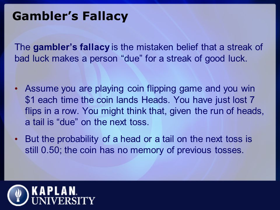 Gambler's Fallacy The gambler's fallacy is the mistaken belief that a streak of bad luck makes a person due for a streak of good luck.