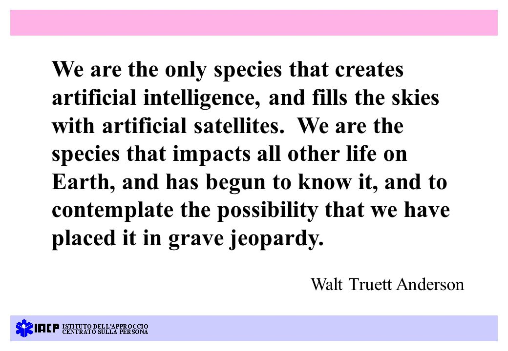 We are the only species that creates artificial intelligence, and fills the skies with artificial satellites.