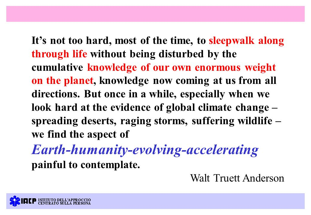 It's not too hard, most of the time, to sleepwalk along through life without being disturbed by the cumulative knowledge of our own enormous weight on the planet, knowledge now coming at us from all directions.