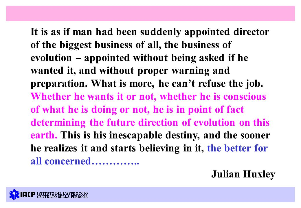 It is as if man had been suddenly appointed director of the biggest business of all, the business of evolution – appointed without being asked if he wanted it, and without proper warning and preparation.