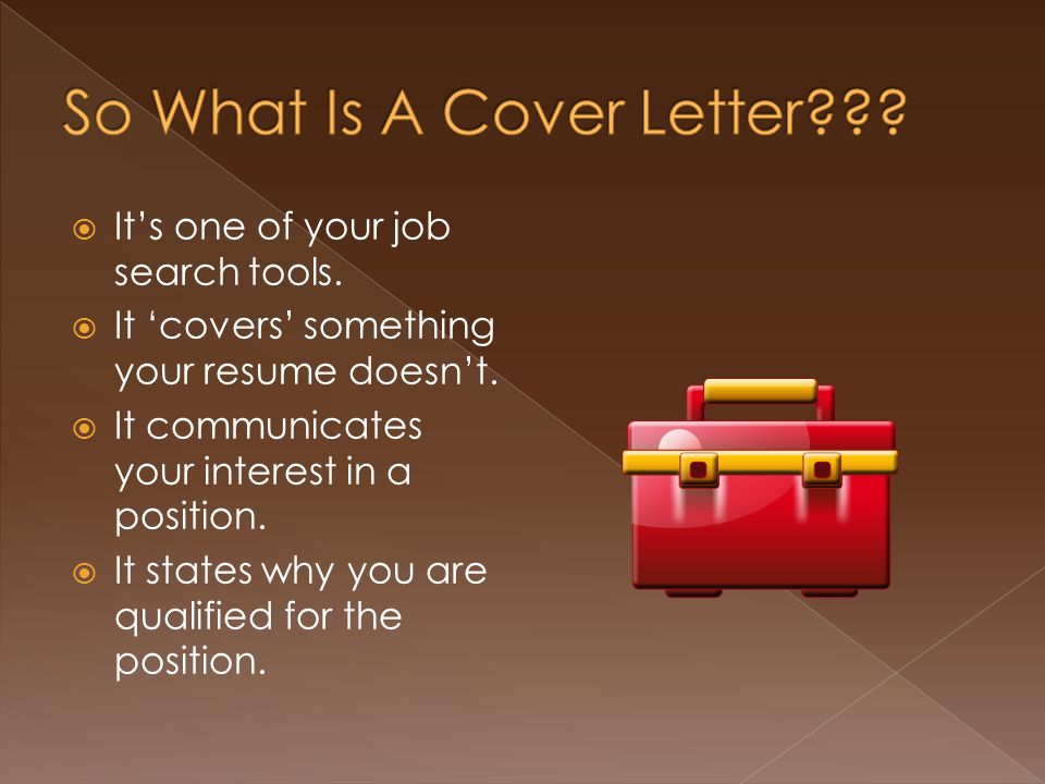  It's one of your job search tools.  It 'covers' something your resume doesn't.