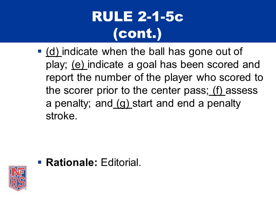 RULE 2-1-5c (cont.)  (d) indicate when the ball has gone out of play; (e) indicate a goal has been scored and report the number of the player who scored to the scorer prior to the center pass; (f) assess a penalty; and (g) start and end a penalty stroke.
