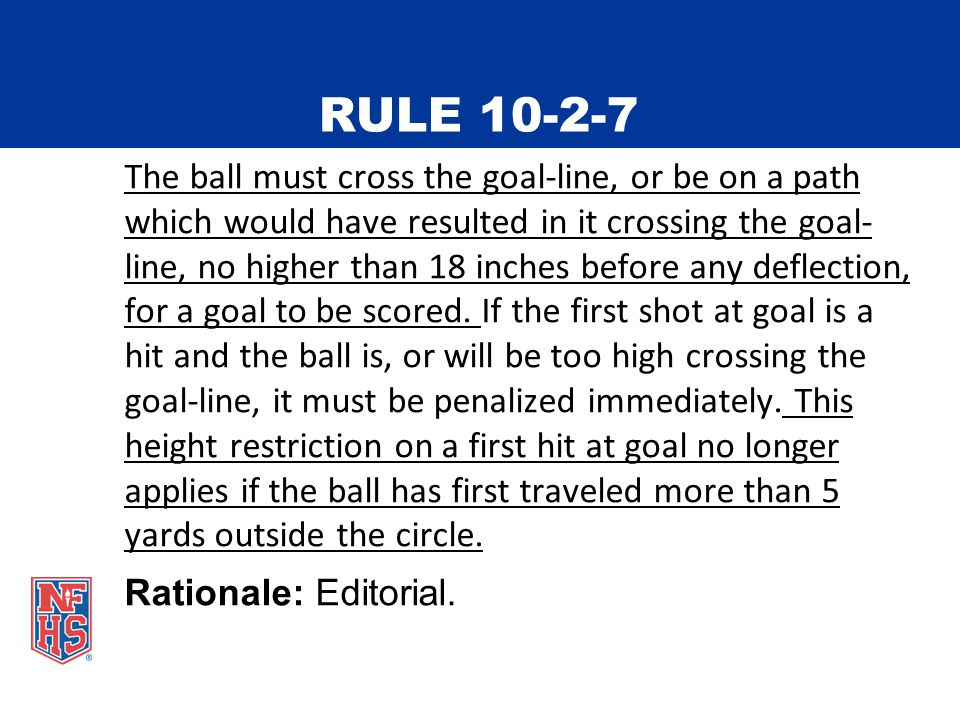RULE 10-2-7 The ball must cross the goal-line, or be on a path which would have resulted in it crossing the goal- line, no higher than 18 inches before any deflection, for a goal to be scored.