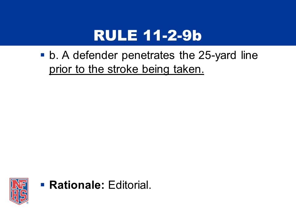 RULE 11-2-9b  b. A defender penetrates the 25-yard line prior to the stroke being taken.