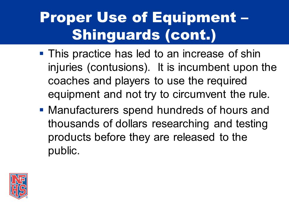 Proper Use of Equipment – Shinguards (cont.)  This practice has led to an increase of shin injuries (contusions).