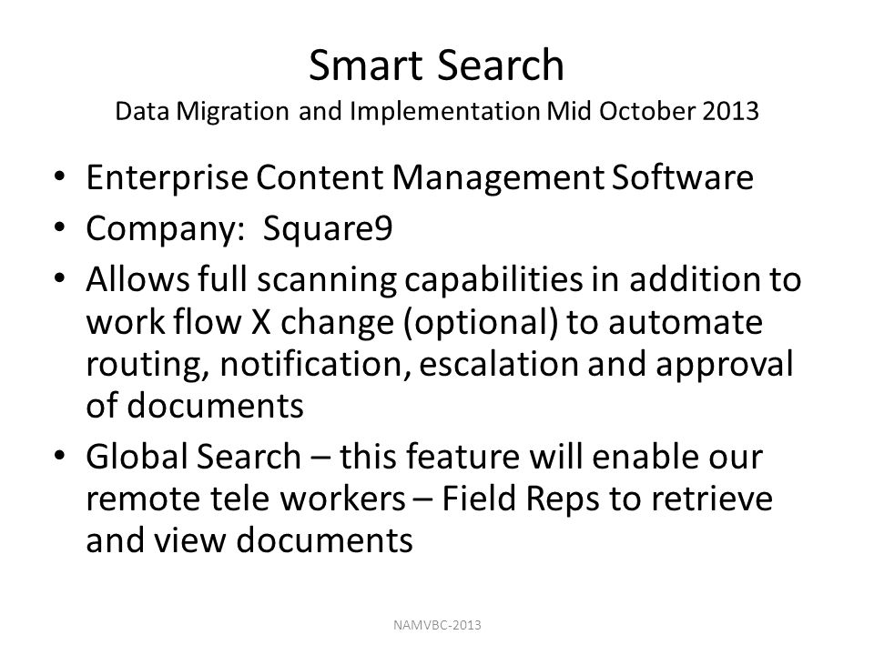 Smart Search Data Migration and Implementation Mid October 2013 Enterprise Content Management Software Company: Square9 Allows full scanning capabilities in addition to work flow X change (optional) to automate routing, notification, escalation and approval of documents Global Search – this feature will enable our remote tele workers – Field Reps to retrieve and view documents NAMVBC-2013