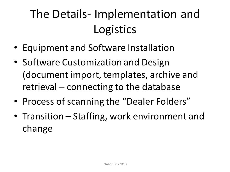 The Details- Implementation and Logistics Equipment and Software Installation Software Customization and Design (document import, templates, archive and retrieval – connecting to the database Process of scanning the Dealer Folders Transition – Staffing, work environment and change NAMVBC-2013