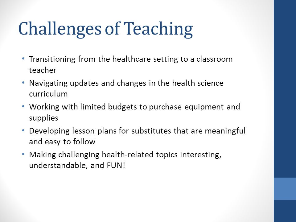 Challenges of Teaching Transitioning from the healthcare setting to a classroom teacher Navigating updates and changes in the health science curriculum Working with limited budgets to purchase equipment and supplies Developing lesson plans for substitutes that are meaningful and easy to follow Making challenging health-related topics interesting, understandable, and FUN!