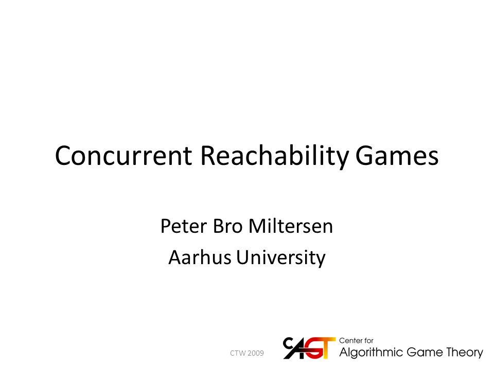 Concurrent Reachability Games Peter Bro Miltersen Aarhus University 1CTW 2009