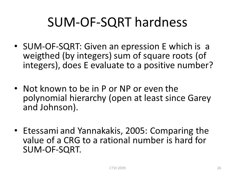SUM-OF-SQRT hardness SUM-OF-SQRT: Given an epression E which is a weigthed (by integers) sum of square roots (of integers), does E evaluate to a positive number.